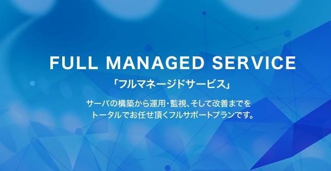 FULL MANAGED SERVICE フルマネージドサービス 運用・監視・改善までをフルサポート。 サーバ構築・運用・監視までをトータルでお任せ頂くフルサポートプランです。御社のニーズをワンストップで実現していきます。